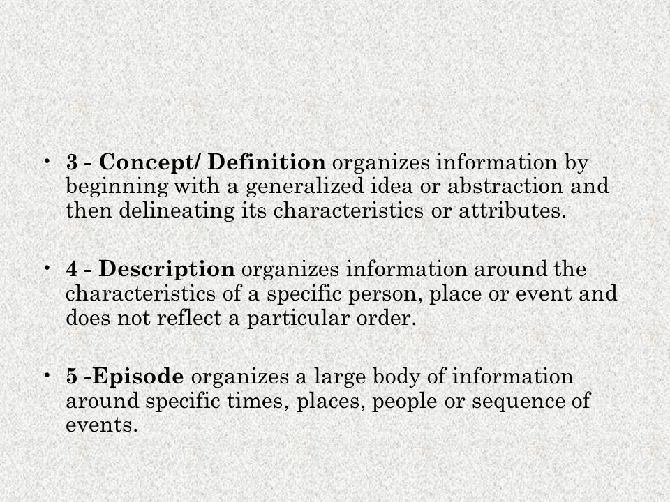 3 - Concept/ Definition organizes information by beginning with a generalized idea or abstraction and then delineating its characteristics or attributes.