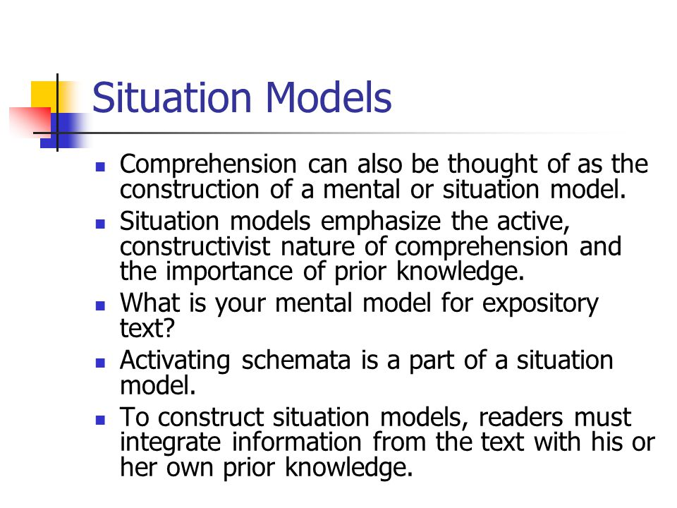 Situation Models Comprehension can also be thought of as the construction of a mental or situation model.