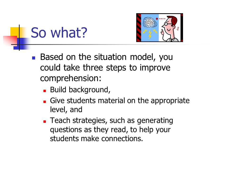 So what Based on the situation model, you could take three steps to improve comprehension: Build background,