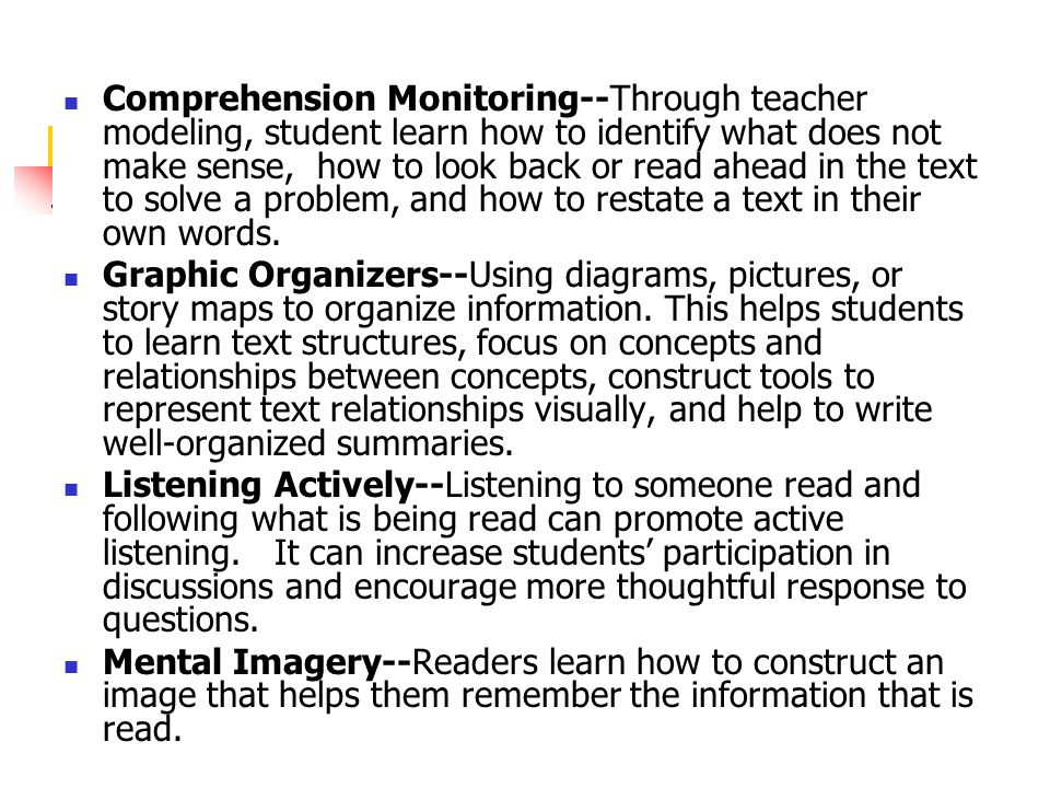 Comprehension Monitoring--Through teacher modeling, student learn how to identify what does not make sense, how to look back or read ahead in the text to solve a problem, and how to restate a text in their own words.