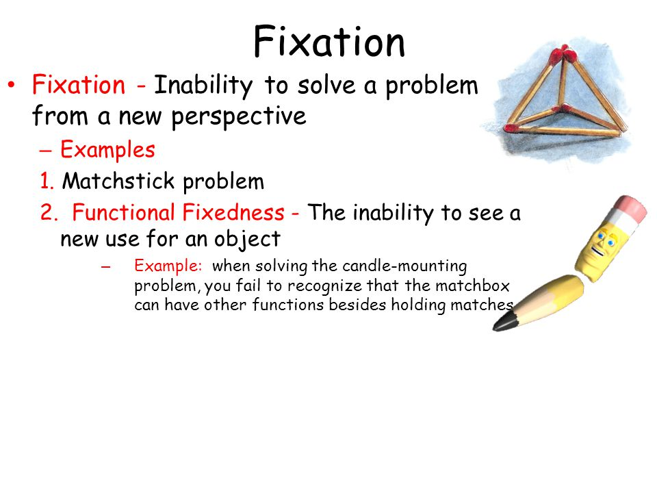 Fixation Fixation - Inability to solve a problem from a new perspective. Examples. 1. Matchstick problem.