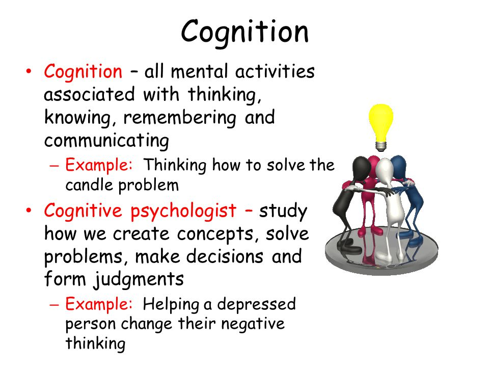 Cognition Cognition – all mental activities associated with thinking, knowing, remembering and communicating.