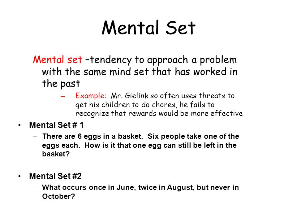 Mental Set Mental set –tendency to approach a problem with the same mind set that has worked in the past.