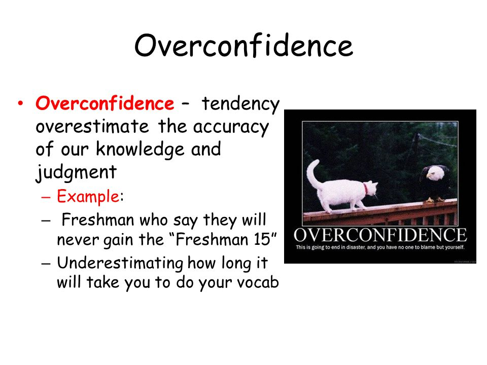 Overconfidence Overconfidence – tendency overestimate the accuracy of our knowledge and judgment. Example: