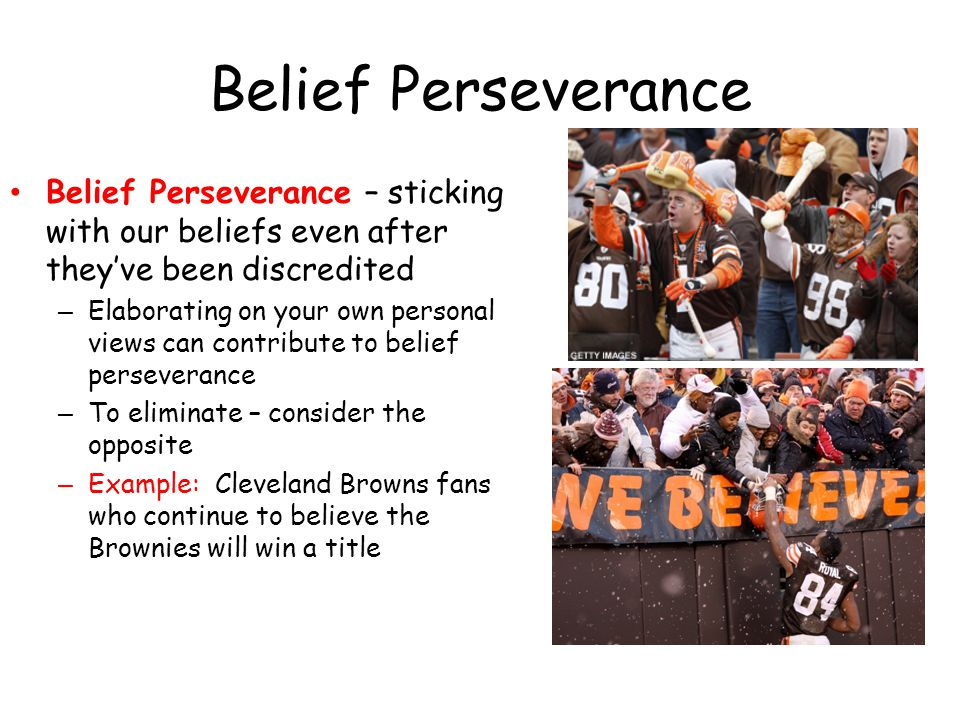 Belief Perseverance Belief Perseverance – sticking with our beliefs even after they've been discredited.