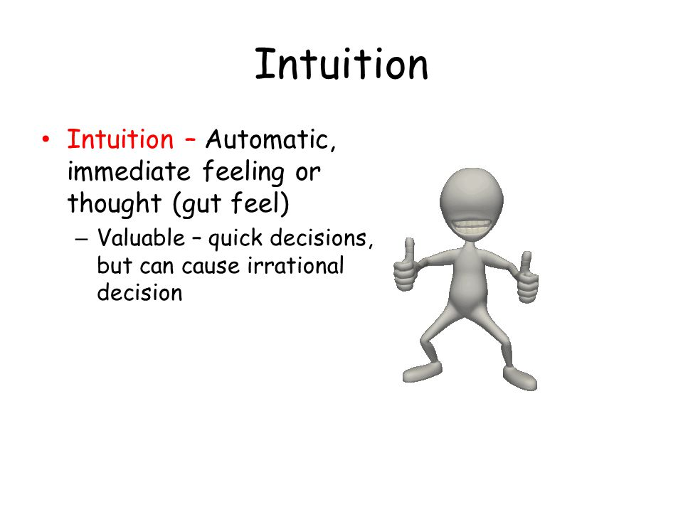 Intuition Intuition – Automatic, immediate feeling or thought (gut feel) Valuable – quick decisions, but can cause irrational decision.