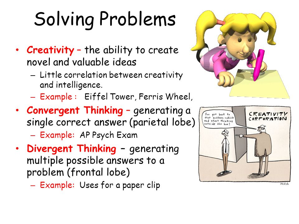 Solving Problems Creativity – the ability to create novel and valuable ideas. Little correlation between creativity and intelligence.