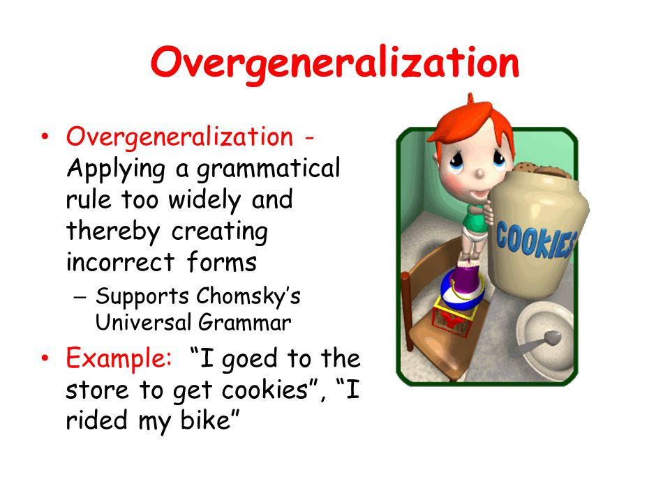Overgeneralization Overgeneralization - Applying a grammatical rule too widely and thereby creating incorrect forms.