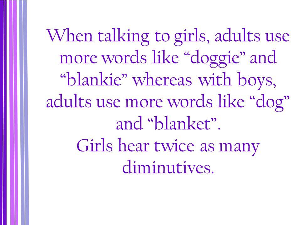 When talking to girls, adults use more words like doggie and blankie whereas with boys, adults use more words like dog and blanket .