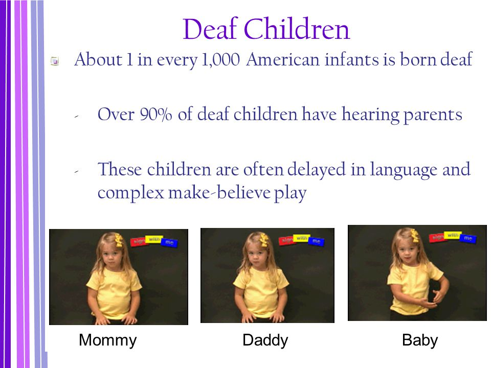 Deaf Children About 1 in every 1,000 American infants is born deaf
