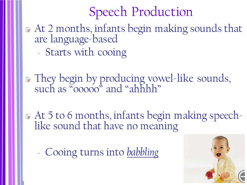 Speech Production At 2 months, infants begin making sounds that are language-based. Starts with cooing.