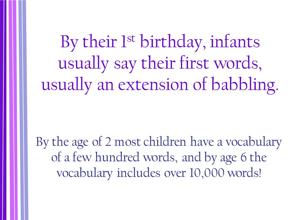 By their 1st birthday, infants usually say their first words, usually an extension of babbling.