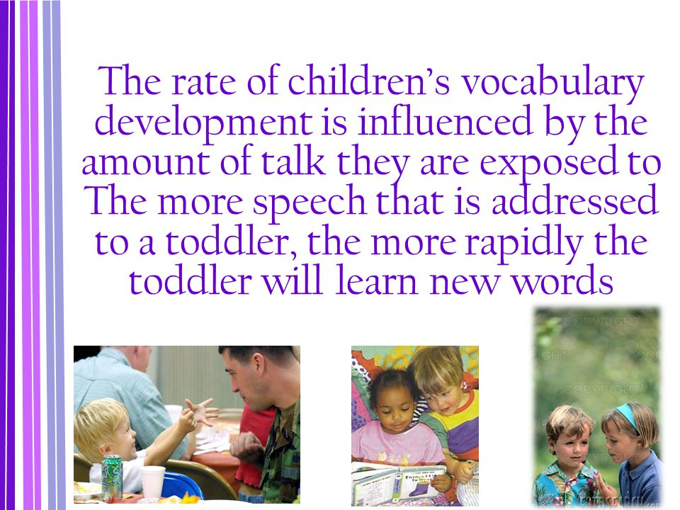 The rate of children's vocabulary development is influenced by the amount of talk they are exposed to The more speech that is addressed to a toddler, the more rapidly the toddler will learn new words
