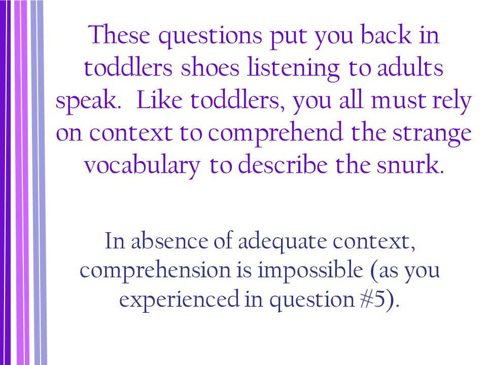 These questions put you back in toddlers shoes listening to adults speak. Like toddlers, you all must rely on context to comprehend the strange vocabulary to describe the snurk.