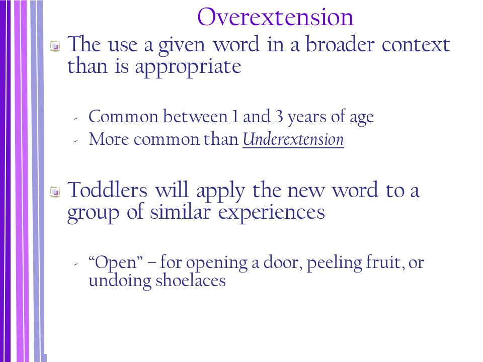 Overextension The use a given word in a broader context than is appropriate. Common between 1 and 3 years of age.
