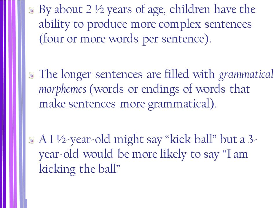 By about 2 ½ years of age, children have the ability to produce more complex sentences (four or more words per sentence).