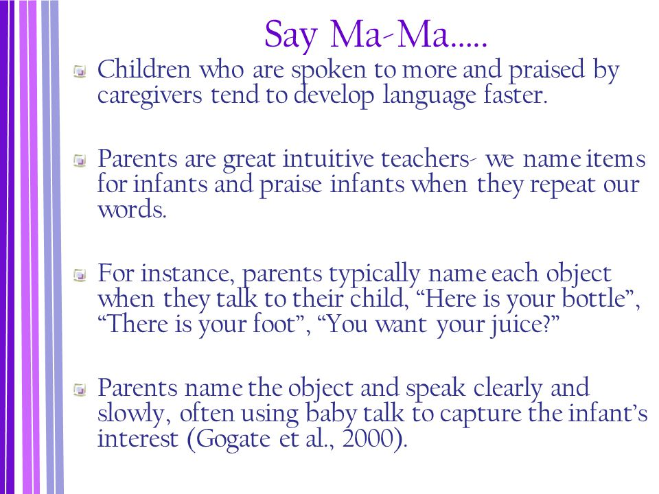 Say Ma-Ma….. Children who are spoken to more and praised by caregivers tend to develop language faster.