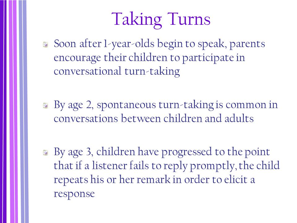 Taking Turns Soon after 1-year-olds begin to speak, parents encourage their children to participate in conversational turn-taking.