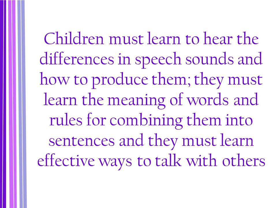 Children must learn to hear the differences in speech sounds and how to produce them; they must learn the meaning of words and rules for combining them into sentences and they must learn effective ways to talk with others