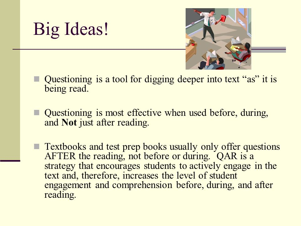 Big Ideas! Questioning is a tool for digging deeper into text as it is being read.