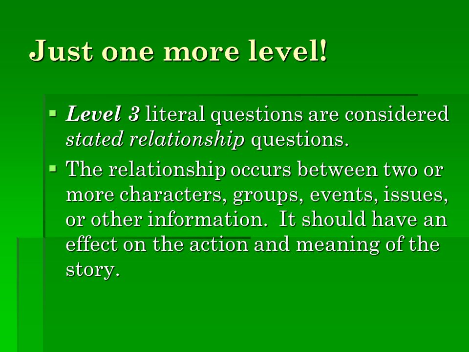 Just one more level! Level 3 literal questions are considered stated relationship questions.