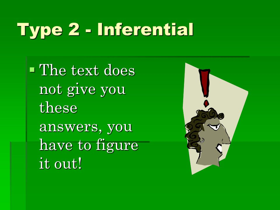 Type 2 - Inferential The text does not give you these answers, you have to figure it out!