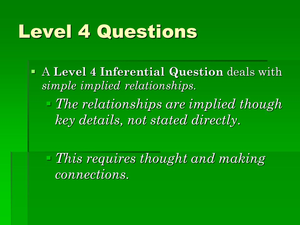 Level 4 Questions A Level 4 Inferential Question deals with simple implied relationships.