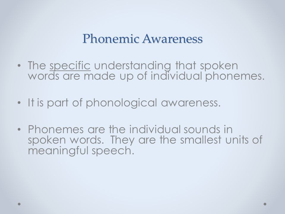 Phonemic Awareness The specific understanding that spoken words are made up of individual phonemes.