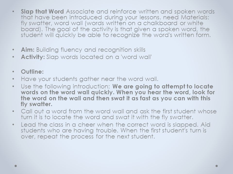 Slap that Word Associate and reinforce written and spoken words that have been introduced during your lessons. need Materials: fly swatter, word wall (words written on a chalkboard or white board). The goal of the activity is that given a spoken word, the student will quickly be able to recognize the word s written form.