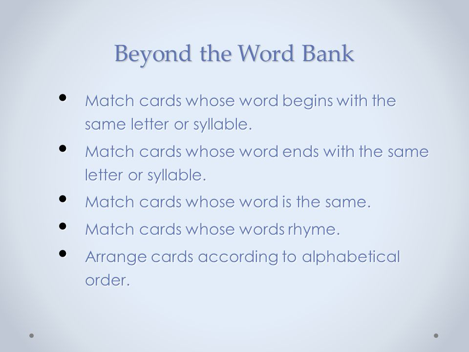 Beyond the Word Bank Match cards whose word begins with the same letter or syllable. Match cards whose word ends with the same letter or syllable.