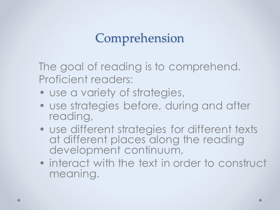 Comprehension The goal of reading is to comprehend.