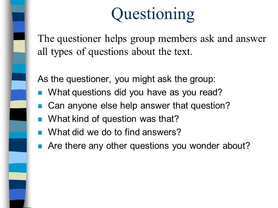 Questioning The questioner helps group members ask and answer all types of questions about the text.