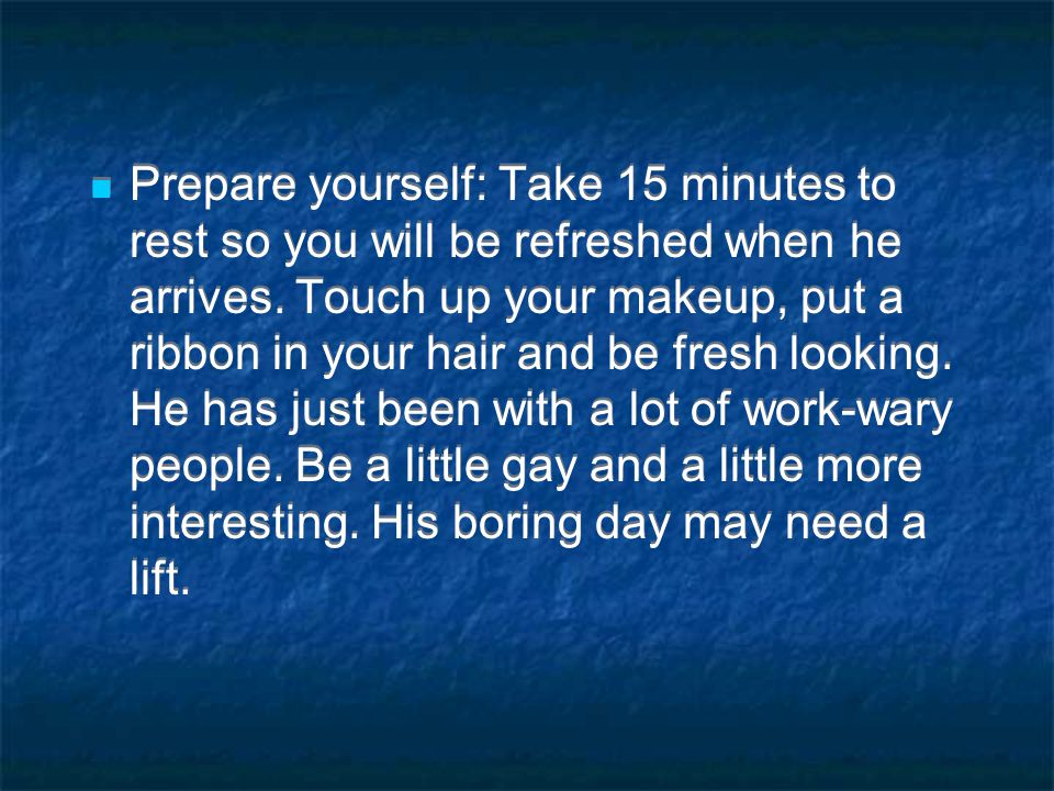 Prepare yourself: Take 15 minutes to rest so you will be refreshed when he arrives.