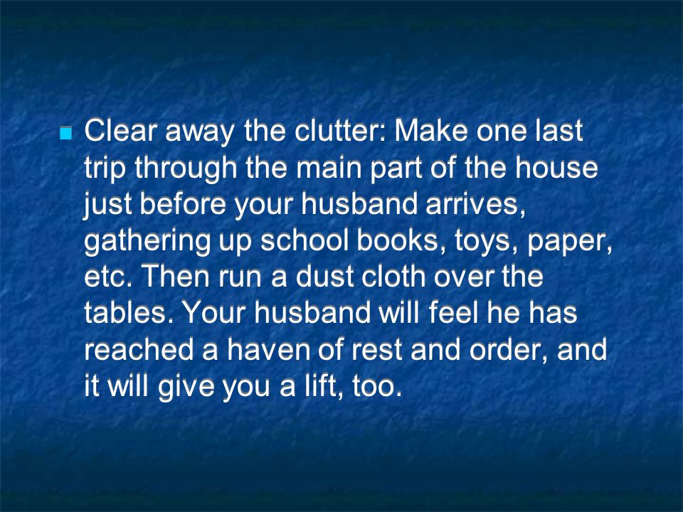 Clear away the clutter: Make one last trip through the main part of the house just before your husband arrives, gathering up school books, toys, paper, etc.