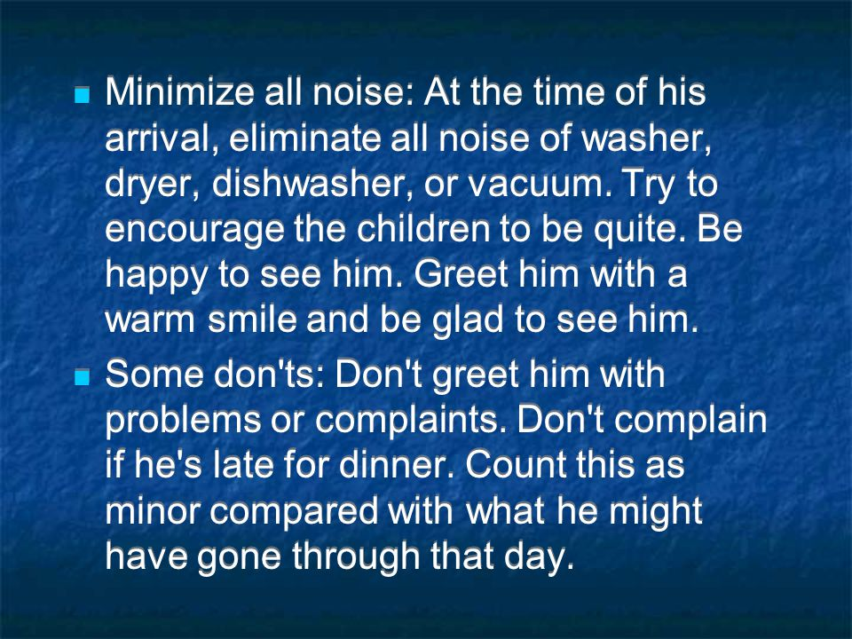Minimize all noise: At the time of his arrival, eliminate all noise of washer, dryer, dishwasher, or vacuum. Try to encourage the children to be quite. Be happy to see him. Greet him with a warm smile and be glad to see him.