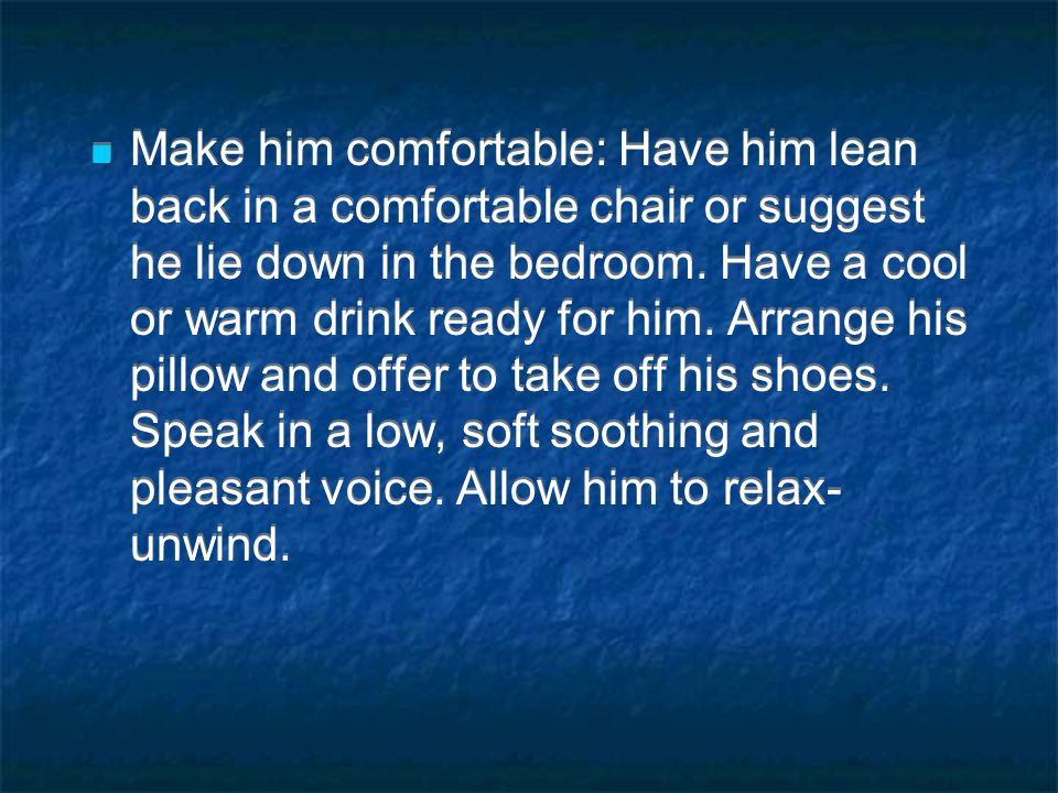 Make him comfortable: Have him lean back in a comfortable chair or suggest he lie down in the bedroom.