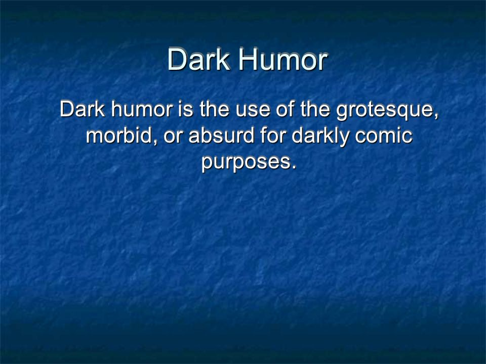 Dark Humor Dark humor is the use of the grotesque, morbid, or absurd for darkly comic purposes.