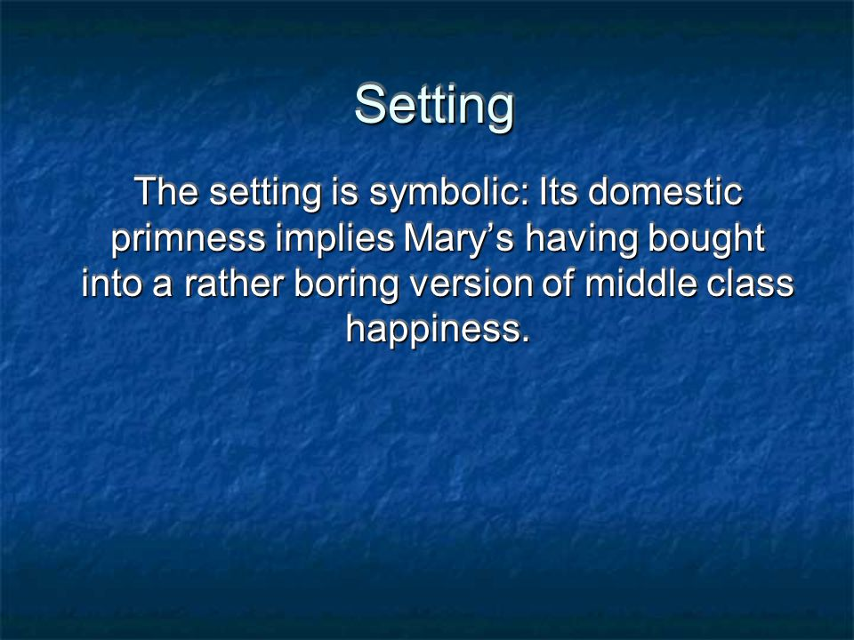 Setting The setting is symbolic: Its domestic primness implies Mary's having bought into a rather boring version of middle class happiness.