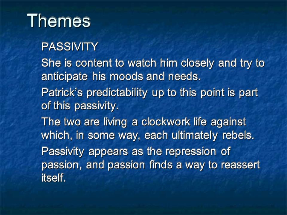 Themes PASSIVITY. She is content to watch him closely and try to anticipate his moods and needs.