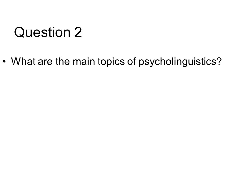 Question 2 What are the main topics of psycholinguistics