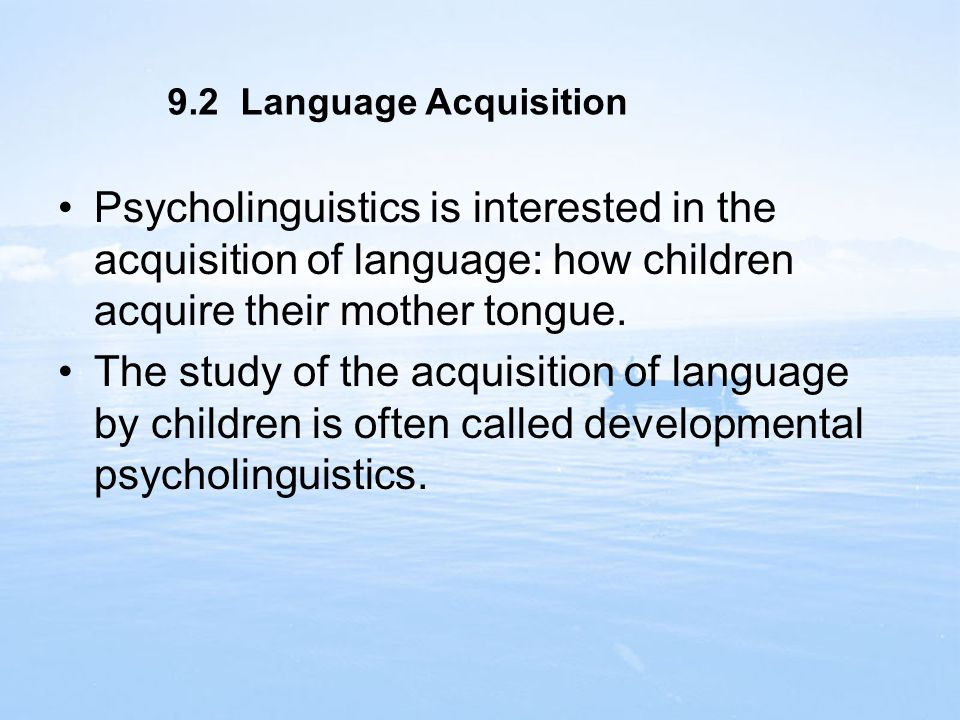 9.2 Language Acquisition Psycholinguistics is interested in the acquisition of language: how children acquire their mother tongue.
