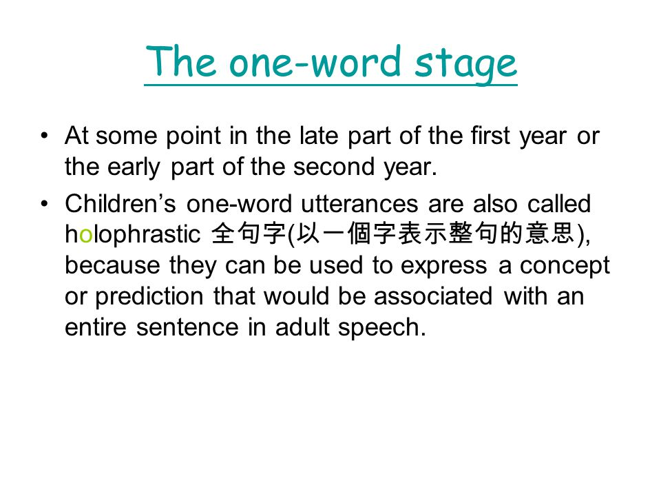 The one-word stage At some point in the late part of the first year or the early part of the second year.