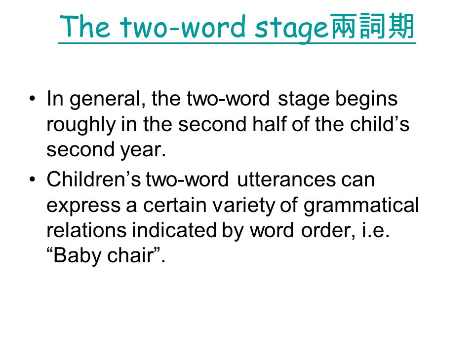 The two-word stage兩詞期 In general, the two-word stage begins roughly in the second half of the child's second year.