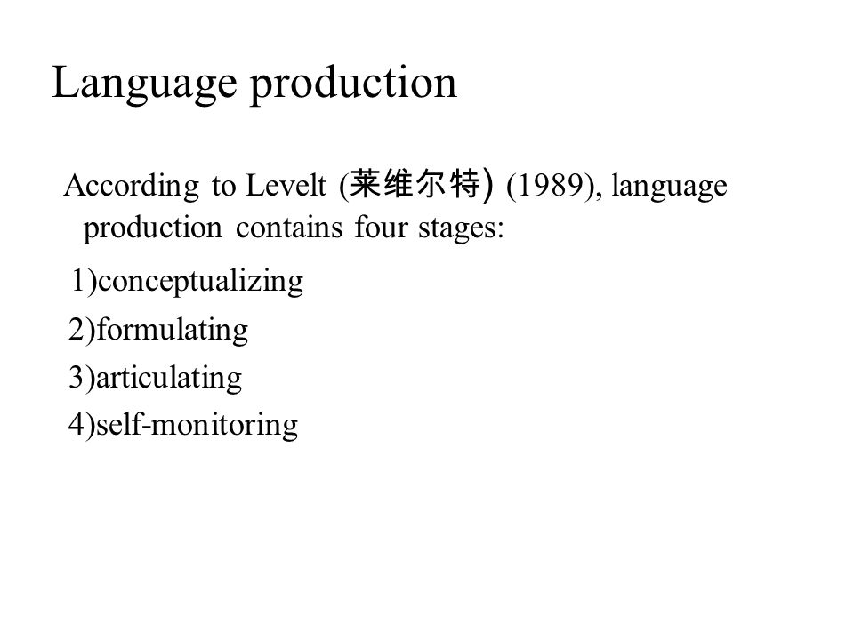 Language production According to Levelt (莱维尔特) (1989), language production contains four stages: 1)conceptualizing.