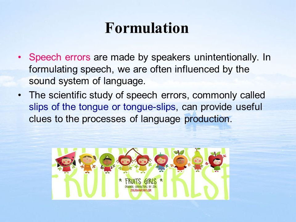 Formulation Speech errors are made by speakers unintentionally. In formulating speech, we are often influenced by the sound system of language.