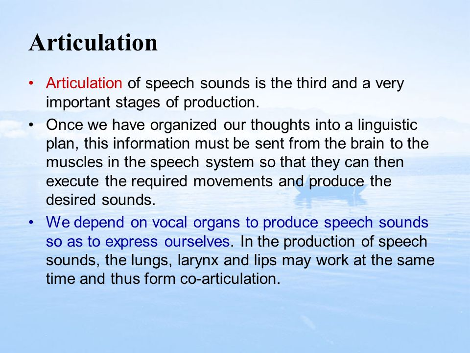 Articulation Articulation of speech sounds is the third and a very important stages of production.