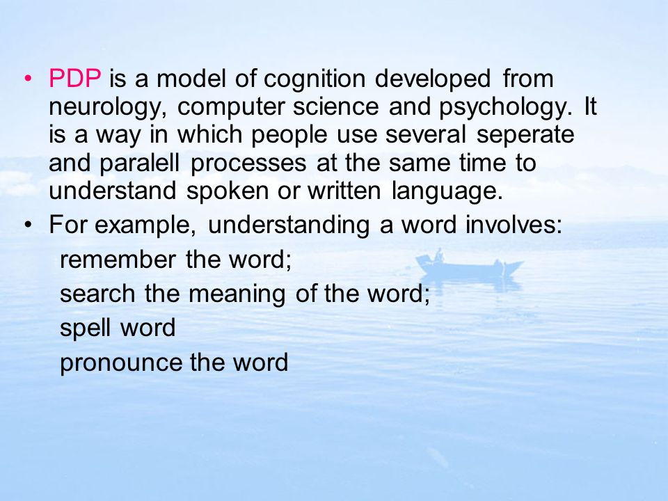 PDP is a model of cognition developed from neurology, computer science and psychology. It is a way in which people use several seperate and paralell processes at the same time to understand spoken or written language.