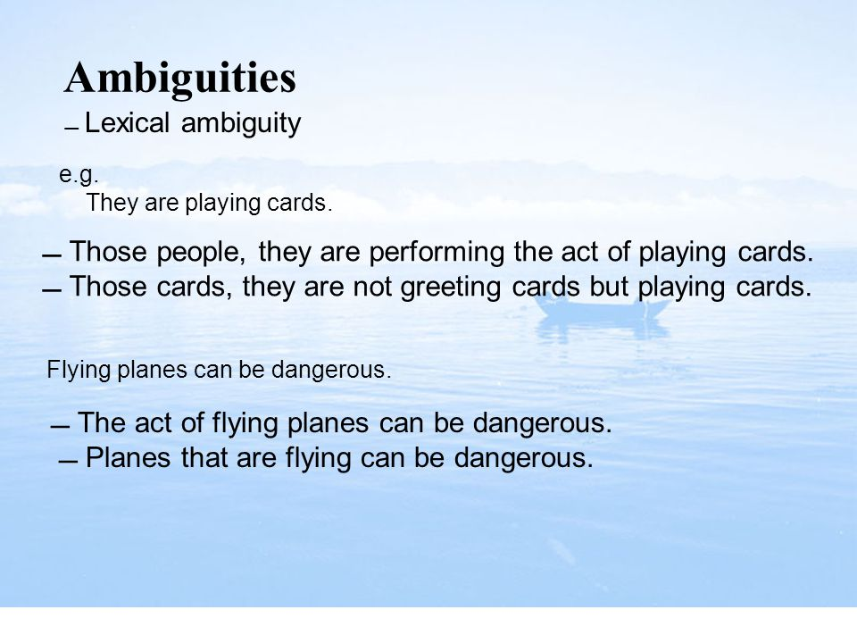 Ambiguities  Lexical ambiguity. e.g. They are playing cards.  Those people, they are performing the act of playing cards.