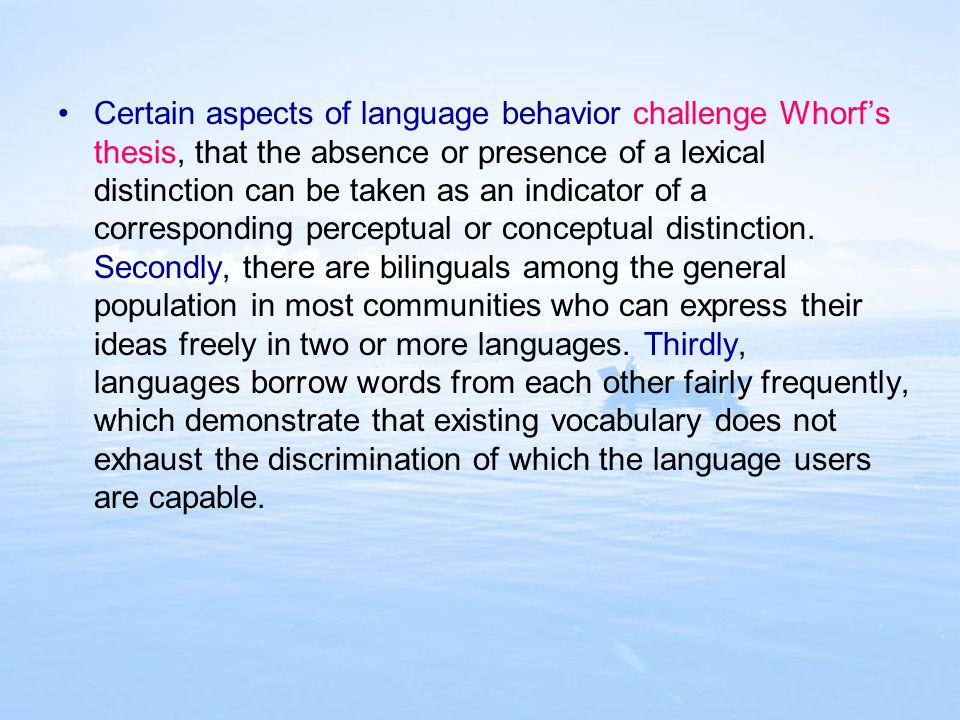 Certain aspects of language behavior challenge Whorf's thesis, that the absence or presence of a lexical distinction can be taken as an indicator of a corresponding perceptual or conceptual distinction.
