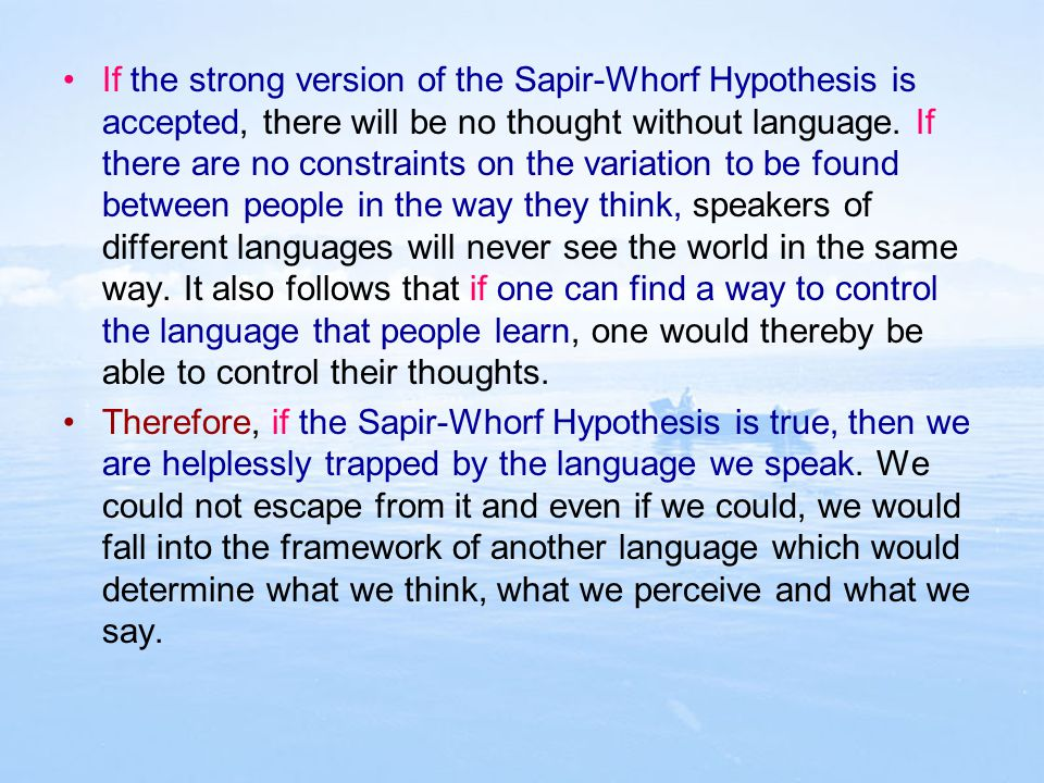 If the strong version of the Sapir-Whorf Hypothesis is accepted, there will be no thought without language. If there are no constraints on the variation to be found between people in the way they think, speakers of different languages will never see the world in the same way. It also follows that if one can find a way to control the language that people learn, one would thereby be able to control their thoughts.
